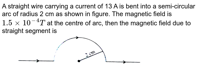 """A straight wire carrying a current of 13 A is bent into a semi-circular arc of radius 2 cm as shown in figure. The magnetic field is `1.5 xx 10^(-4)T` at the centre of arc, then the magnetic field due to straight  segment is <br> <img src=""""https://d10lpgp6xz60nq.cloudfront.net/physics_images/NCERT_OBJ_FING_PHY_XII_C04_E01_043_Q01.png"""" width=""""80%"""">"""