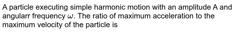 A particle executing simple harmonic motion with an amplitude A and angularr frequency `omega`. The ratio of maximum acceleration to the maximum velocity of the particle is