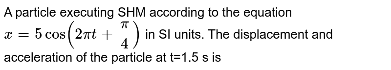 A particle executing SHM according to the equation `x=5cos(2pit+(pi)/(4))` in SI units. The displacement and acceleration of the particle at t=1.5 s is