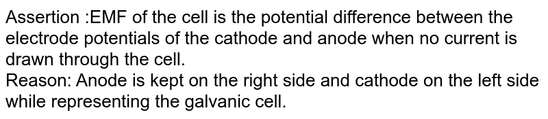 Assertion :EMF of the cell is the potential difference between the electrode potentials of the cathode and anode when no current is drawn through the cell. <br> Reason: Anode is kept on the right side and cathode on the left side while representing the galvanic cell.