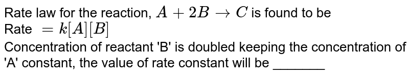 Rate law for the reaction, `A + 2B to C` is found to be <br> Rate `= k [A] [B]` <br> Concentration of reactant 'B' is doubled keeping the concentration of 'A' constant, the value of rate constant will be _______