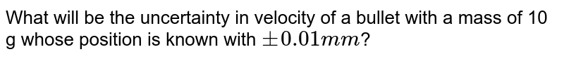 What will be the uncertainty in velocity of a bullet with a mass of 10 g whose position is known with `pm0.01mm`?