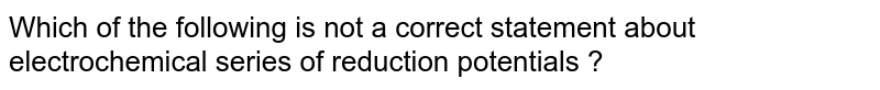 Which of the following is not a correct statement about electrochemical series of reduction potentials ?