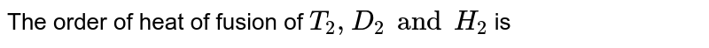 The order of heat of fusion of `T_(2),D_(2) and H_(2)` is