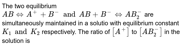 The two equilibrium `AB hArr A^(+) + B^(-) and AB+B^(-)hArrAB_(2)^(-)` are simultaneously maintained in a solutio with equilibrium constant `K_(1) and K_(2)` respectively. The ratio of `[A^(+)] ` to `[AB_(2)^(-)]` in the solution is