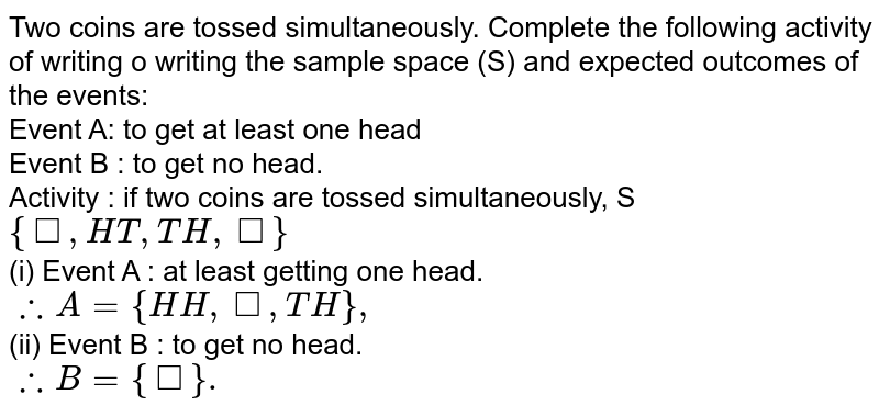 Two coins  are tossed simultaneously. Complete the following activity of writing o writing the  sample space (S) and expected  outcomes of the events: <br> Event A: to get  at least  one head <br> Event B : to get no head. <br> Activity : if two coins are tossed simultaneously, S `{square, HT,TH,square}` <br> (i) Event A : at least getting one head. <br> `therefore A = {HH,square,TH},` <br> (ii) Event B : to get no head. <br>  `therefore B={square}.`