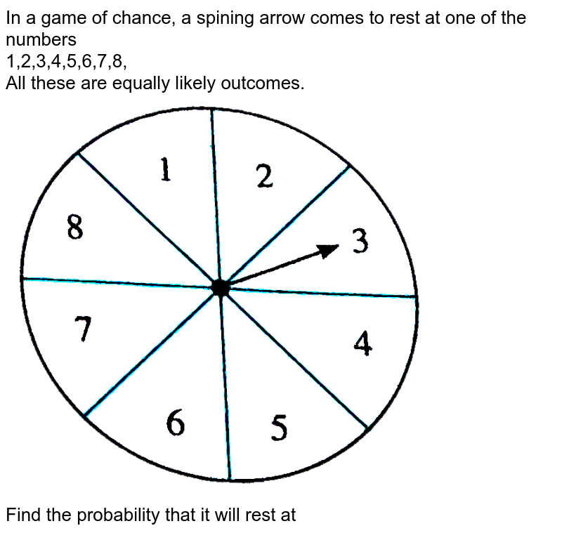 """In a game of chance, a spining arrow comes to rest at one of the numbers <br> 1,2,3,4,5,6,7,8, <br> All these are equally likely outcomes. <br> <img src=""""https://d10lpgp6xz60nq.cloudfront.net/physics_images/NVT_MAT_DIG_X_P1_C05_E02_014_Q01.png"""" width=""""80%""""> <br> Find the probability that it will rest at"""