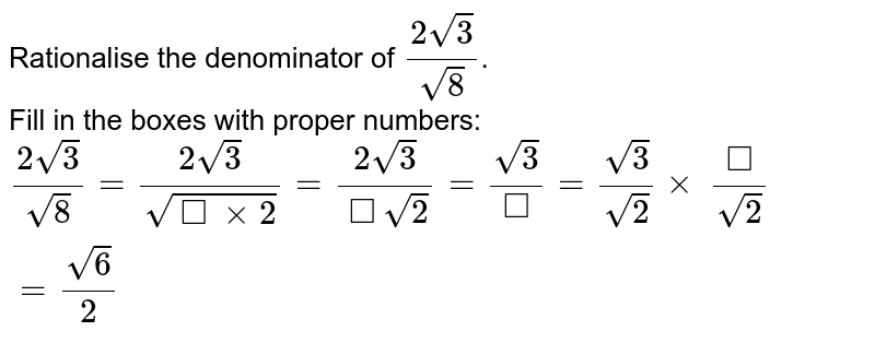 Rationalise the denominator of `(2sqrt3)/(sqrt8)`.  <br> Fill in the boxes with proper numbers: <br> `(2sqrt3)/(sqrt8)=(2sqrt3)/( sqrt(squarexx2))=(2sqrt3)/(squaresqrt2)=(sqrt3)/(square)=(sqrt3)/(sqrt2)xx(square)/(sqrt2)=(sqrt6)/(2)`