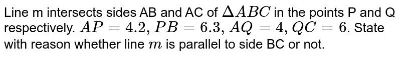 Line m intersects sides AB and AC of `DeltaABC` in the points P and Q respectively. `AP=4.2, PB=6.3, AQ=4, QC=6`. State with reason whether line `m` is parallel to side BC or not.