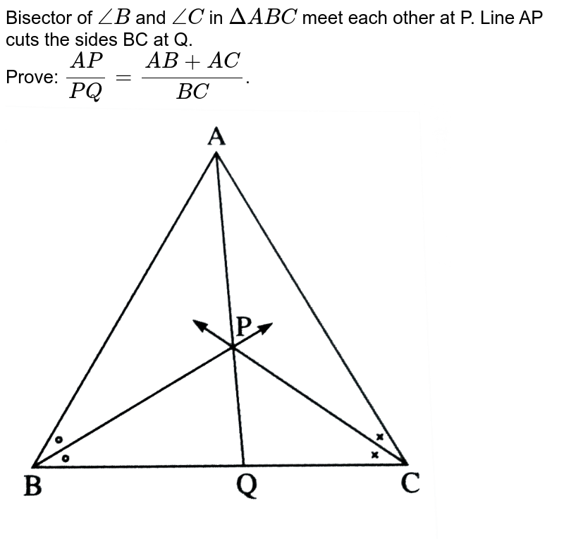 """Bisector of `/_B` and `/_C` in `DeltaABC` meet each other at P. Line AP cuts the sides BC at Q. <br> Prove: `(AP)/(PQ)=(AB+AC)/(BC)`. <br> <img src=""""https://d10lpgp6xz60nq.cloudfront.net/physics_images/NVT_MAT_DIG_X_P2_C01_E04_005_Q01.png"""" width=""""80%"""">"""