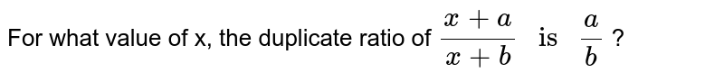 """For what value of x, the duplicate ratio of ` (x + a)/(x + b) """" is """" a/b` ?"""