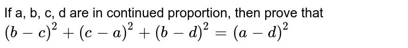 If a, b, c, d are in continued proportion, then prove that  ` (b -c)^(2) + (c -a)^(2) + (b-d)^(2) = (a -d)^(2)`