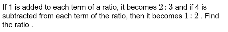 If 1 is added to each term of a ratio, it becomes `2 : 3` and if 4 is subtracted from each term of the ratio, then it becomes ` 1 : 2` . Find the ratio .