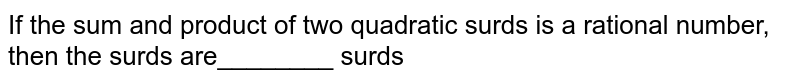 If the sum and product of two quadratic surds is a rational number, then the surds are________ surds