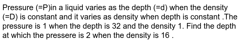 Pressure (=P)in a liquid varies as the depth (=d) when the density (=D) is constant and  it varies as density when depth is constant .The pressure is 1 when the depth is 32 and the density 1. Find the depth at which the pressere is 2 when the density is 16 .