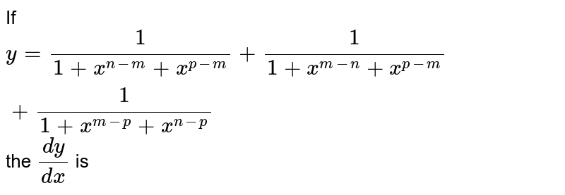 If `y=1/(1+x^(n-m)+x^(p-m))+1/(1+x^(m-n)+x^(p-m))+1/(1+x^(m-p)+x^(n-p))` the  `(dy)/(dx)` is