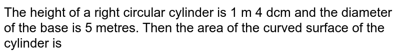 The height of a right circular cylinder is 1 m 4 dcm and the  diameter of the base is 5 metres. Then the area of the curved  surface of the cylinder is