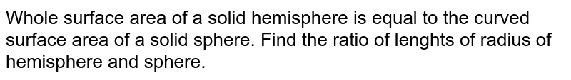 Whole surface area of a solid hemisphere is equal to the curved surface area of a solid sphere. Find the ratio of lenghts of radius of hemisphere and sphere.