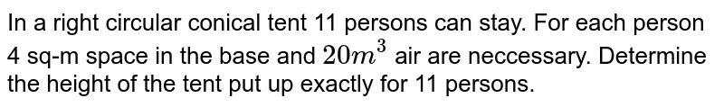 In a right circular conical tent 11 persons can stay. For each person 4 sq-m space in the base and `20 ^3` air are neccessary. Determine the height of the tent put up exactly for 11 persons.