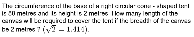 The circumference of the base of a right circular cone - shaped tent is 88 metres and its height is 2 metres. How many length of the canvas will be required to cover the tent if the breadth of the canvas be 2 metres ? `(sqrt(2)=1.414)`.