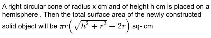 A right circular cone of radius x cm and of height h cm is placed on a hemisphere . Then the total surface  area of the newly constructed solid object  will be ` pi r (sqrt(h^(2) + r^(2))+ 2r)`  sq- cm