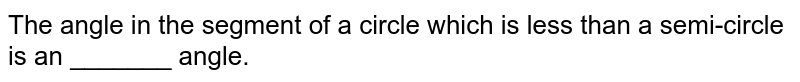 The angle in the segment of a circle which is  less than a semi-circle is an _______ angle.