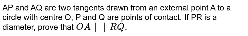 AP and AQ are two tangents drawn from an external point A to a circle with centre O, P and Q are points of contact. If PR is a diameter, prove that `OA  RQ.`