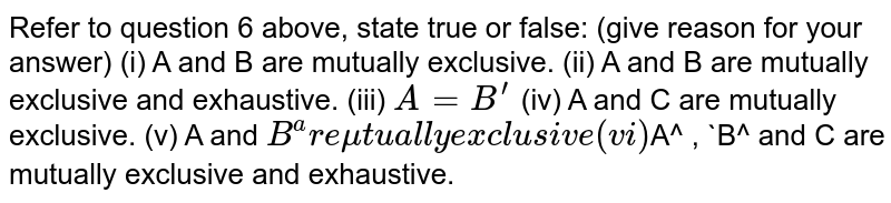 Refer to question 6 above, state   true or false: (give reason for your answer) (i) A   and B are mutually exclusive. (ii) A   and B are mutually exclusive and exhaustive. (iii)  `A=B^(prime)`  (iv) A   and C are mutually exclusive.  (v) A   and `B^are mutually exclusive  (vi) `A^ , `B^ and C are mutually exclusive and exhaustive.