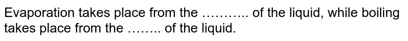 Evaporation takes place from the ……….. of the liquid, while boiling takes place from the …….. of the liquid.