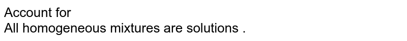 Account for   <br> All homogeneous  mixtures  are solutions .