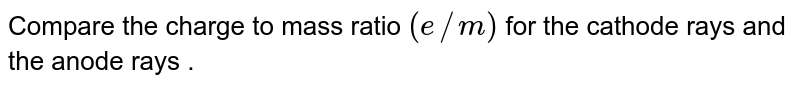 Compare the charge to mass ratio ` (  e//m)` for the cathode rays and the anode rays .