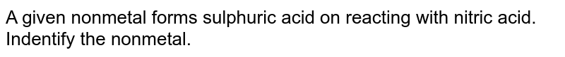 A given nonmetal forms sulphuric acid on reacting with nitric acid. Indentify the nonmetal.