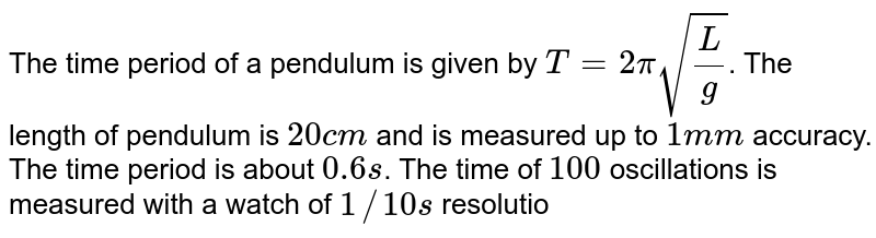 The time period of a pendulum is given by `T =  2 pi sqrt((L)/(g))`. The length of pendulum is `20 cm` and is measured up to `1 mm` accuracy. The time period is about `0.6 s`. The time  of `100` oscillations is measured with a watch of `1//10 s` resolution. What is the accuracy in the determination of `g`?