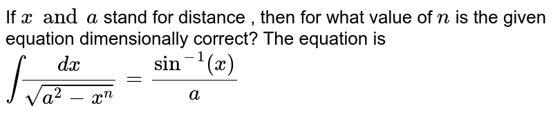 If `x and a` stand for distance , then for what value of `n` is the given equation dimensionally correct? The equation is <br> `int (dx)/( sqrt ( a^(2) - x^(n))) = sin^(-1) (x)/(a)`