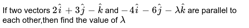 If two vectors `2hat(i)+3hat(j)-hat(k)` and `-4hat(i)-6hat(j)-lambda hat(k)` are parallel to each other,then find the value of `lambda`