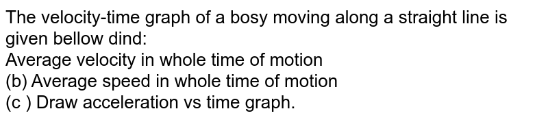 """The velocity-time graph of a bosy moving along a straight line is given bellow dind: <br> Average velocity in whole time of motion <br> (b) Average speed in whole time of motion <br> (c ) Draw acceleration vs time graph. <br> <img src=""""https://d10lpgp6xz60nq.cloudfront.net/physics_images/BMS_V01_C04_S01_047_Q01.png"""" width=""""80%"""">."""