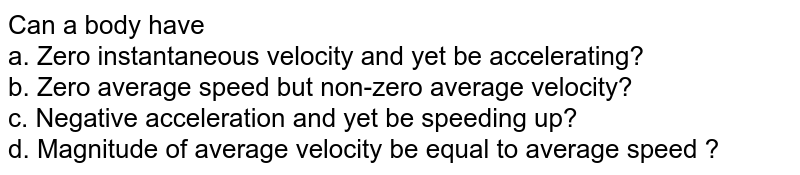 Can a body have <br> a. Zero instantaneous velocity and yet be accelerating? <br> b. Zero average speed but non-zero average velocity? <br> c. Negative acceleration and yet be speeding up? <br> d. Magnitude of average velocity be equal to average speed ?
