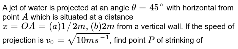 """A jet of water is projected at an angle `theta = 45^@` with horizontal from point `A` which is situated at a distance `x = OA = (a) 1//2 m, (b) 2 m` from a vertical wall. If the speed of projection is `v_0 = sqrt(10 ms^-1`, find point `P` of strinking of the water jet with the vertical wall. <br> <img src=""""https://d10lpgp6xz60nq.cloudfront.net/physics_images/BMS_V01_C05_S01_012_Q01.png"""" width=""""80%"""">."""