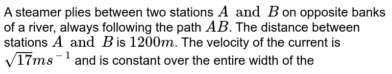 A steamer plies between two stations `A and B` on opposite banks of a river, always following the path `AB`. The distance between stations `A and B` is `1200 m`. The velocity of the current is `sqrt(17) m s^-1` and is constant over the entire width of the river. The line `AB` makes an angle `60^@` with the direction of the flow. The steamer takes `5 min` to cover the distance `AB` and back. <br> (a) Find the velocity of steamer with respect to water. <br> (b) In what direction should the steamer move with respect to line `AB` ?