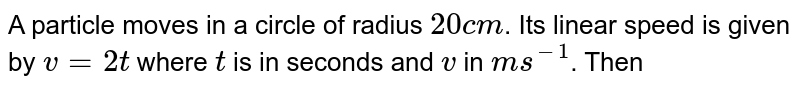 A particle moves in a circle of radius `20 cm`. Its linear speed is given by `v = 2t` where `t` is in seconds and `v` in `m s^-1`. Then