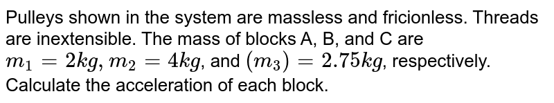 """Pulleys shown in the system are massless and fricionless. Threads are inextensible. The mass of blocks A, B, and C are `m_(1)=2kg, m_(2)=4kg`, and `(m_3)=2.75 kg`, respectively. Calculate the acceleration of each block. <br> <img src=""""https://d10lpgp6xz60nq.cloudfront.net/physics_images/BMS_V01_C06_S01_050_Q01.png"""" width=""""80%"""">"""