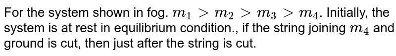 """For the system shown in fog. `m_(1) gt m_(2) gtm_(3) gt m_(4)`. Initially, the system is at rest in equilibrium condition., if the string joining `m_(4)` and ground is cut, then just after the string is cut. <br>  <img src=""""https://d10lpgp6xz60nq.cloudfront.net/physics_images/BMS_V01_C06_E01_151_Q01.png"""" width=""""80%""""> <br> Statement I: `m_(1), m_(2), m_(3)` remain stationary. <br> Statement II: The value of acceleration of all the four blocks can be determined. <br> Statement III: Only `m_(4)` remain stationary. <br> Statement IV: Only `m_(4)` accelerates."""