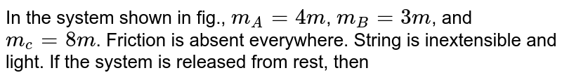 """In the system shown in fig., `m_(A)=4m`, `m_(B)=3m`, and `m_(c)=8m`. Friction is absent everywhere. String is  inextensible and light. If the system is released from rest, then <br> <img src=""""https://d10lpgp6xz60nq.cloudfront.net/physics_images/BMS_V01_C06_E01_208_Q01.png"""" width=""""80%""""> <br> Acceleration of Block A in horizontal direction is"""