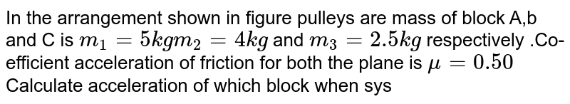 """In the arrangement shown in figure pulleys are mass of block A,b and C is `m_(1) = 5 kg m_(2) = 4 kg` and `m_(3) = 2.5 kg` respectively .Co-efficient acceleration of friction for both the plane is `mu = 0.50` Calculate acceleration of which block when system is released from rest <br> <img src=""""https://d10lpgp6xz60nq.cloudfront.net/physics_images/BMS_V01_C07_E01_081_Q01.png"""" width=""""80%"""">"""