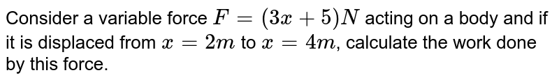 Consider a variable force `F=(3x+5)N` acting on a body and if it is displaced from `x=2m` to `x=4m`, calculate the work done by this force.