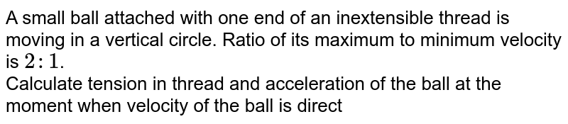 A small ball attached with one end of an inextensible thread is moving in a vertical circle. Ratio of its maximum to minimum velocity is `2:1`. <br> Calculate tension in thread and acceleration of the ball at the moment when velocity of the ball is directed vertically downward. `(g=10ms^-2)`.