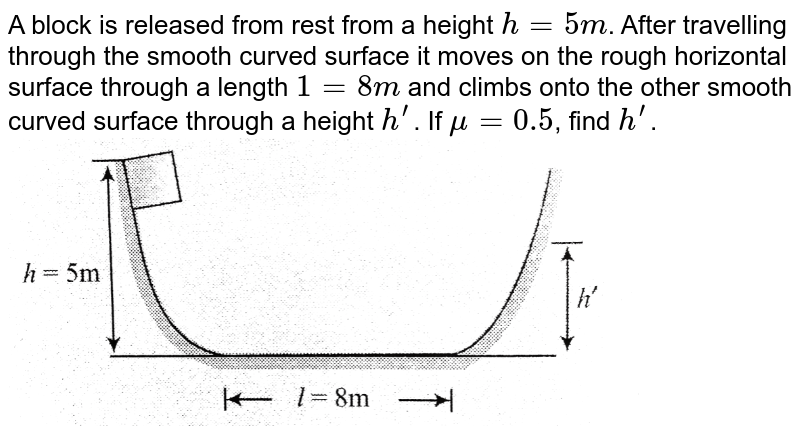"""A block is released from rest from a height `h=5m`. After travelling through the smooth curved surface it moves on the rough horizontal surface through a length `1=8m` and climbs onto the other smooth curved surface through a height `h^'`. If `mu=0.5`, find `h^'`. <br> <img src=""""https://d10lpgp6xz60nq.cloudfront.net/physics_images/BMS_V01_C08_E01_043_Q01.png"""" width=""""80%"""">"""