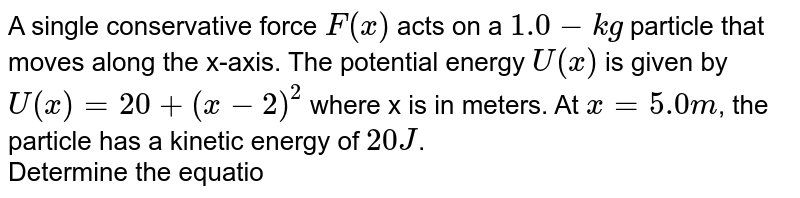 A single conservative force `F(x)` acts on a `1.0-kg` particle that moves along the x-axis. The potential energy `U(x)` is given by `U(x)=20+(x-2)^2` where x is in meters. At `x=5.0m`, the particle has a kinetic energy of `20J`. <br> Determine the equation of `F(x)` as a function of x.