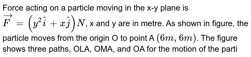 """Force acting on a particle moving in the x-y plane is `vecF=(y^2hati+xhatj)N`, x and y are in metre. As shown in figure, the particle moves from the origin O to point A `(6m, 6m)`. The figure shows three paths, OLA, OMA, and OA for the motion of the particle from O to A. <br> Now consider another situation. A force `vecF=(4hati+3hatj)N` acts on a particle of mass `2kg`. The particle under the action of this force moves from the origin to a point A `(4m, -8m)`. Initial speed of the particle, i.e., its speed at the origin is `2sqrt6ms^-1`. Figure shows three paths for the motion of the particle from O to A. <br> <img src=""""https://d10lpgp6xz60nq.cloudfront.net/physics_images/BMS_V01_C08_E01_304_Q01.png"""" width=""""80%""""> <br> If the potential energy at O is `16J`, the potential energy at A will be"""