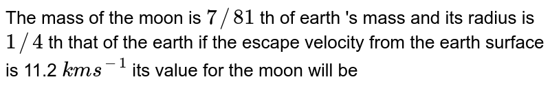 The mass of the moon is `7//81` th of earth 's mass and its radius  is `1//4` th that of the earth if the escape   velocity from  the earth surface is 11.2 `kms^(-1)` its value for the moon will be